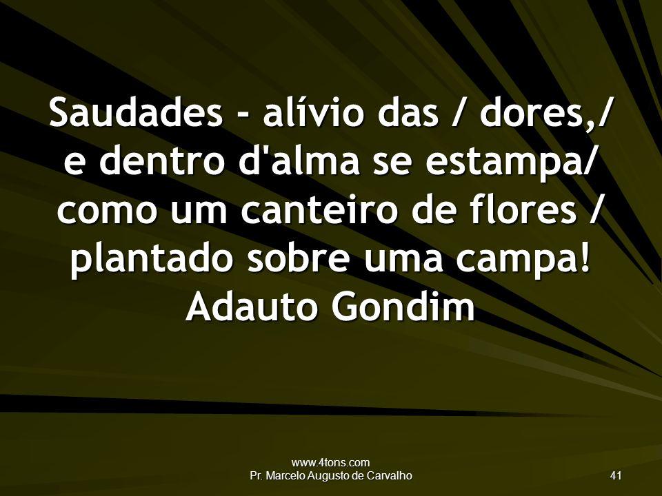 www.4tons.com Pr. Marcelo Augusto de Carvalho 41 Saudades - alívio das / dores,/ e dentro d'alma se estampa/ como um canteiro de flores / plantado sob