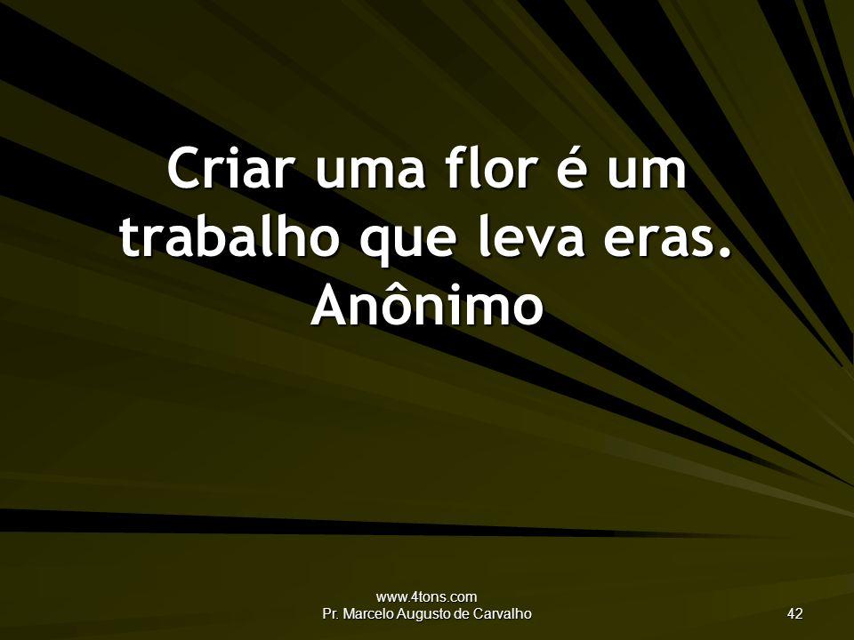 www.4tons.com Pr. Marcelo Augusto de Carvalho 42 Criar uma flor é um trabalho que leva eras. Anônimo