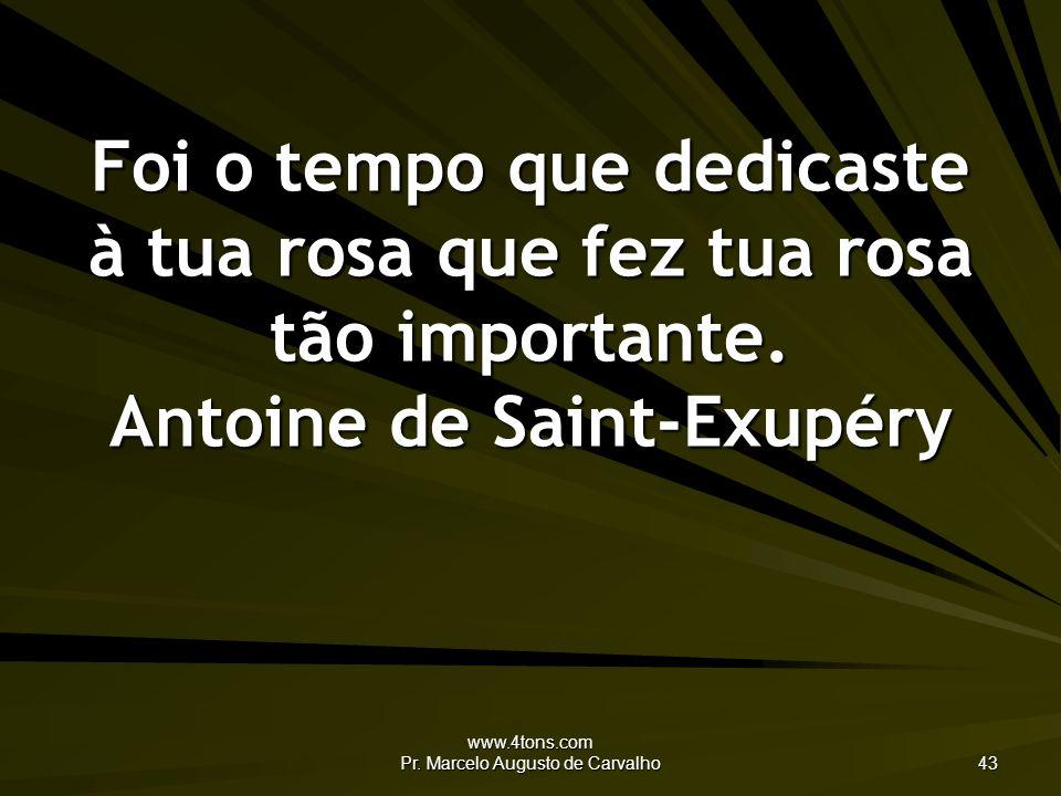 www.4tons.com Pr. Marcelo Augusto de Carvalho 43 Foi o tempo que dedicaste à tua rosa que fez tua rosa tão importante. Antoine de Saint-Exupéry