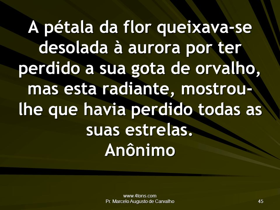www.4tons.com Pr. Marcelo Augusto de Carvalho 45 A pétala da flor queixava-se desolada à aurora por ter perdido a sua gota de orvalho, mas esta radian