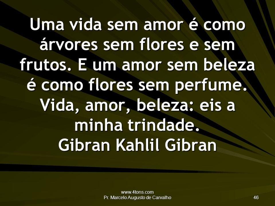 www.4tons.com Pr. Marcelo Augusto de Carvalho 46 Uma vida sem amor é como árvores sem flores e sem frutos. E um amor sem beleza é como flores sem perf