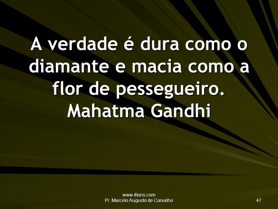 www.4tons.com Pr. Marcelo Augusto de Carvalho 47 A verdade é dura como o diamante e macia como a flor de pessegueiro. Mahatma Gandhi