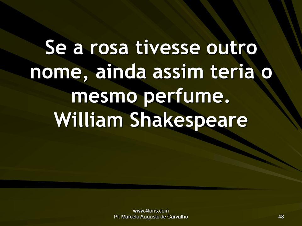 www.4tons.com Pr. Marcelo Augusto de Carvalho 48 Se a rosa tivesse outro nome, ainda assim teria o mesmo perfume. William Shakespeare