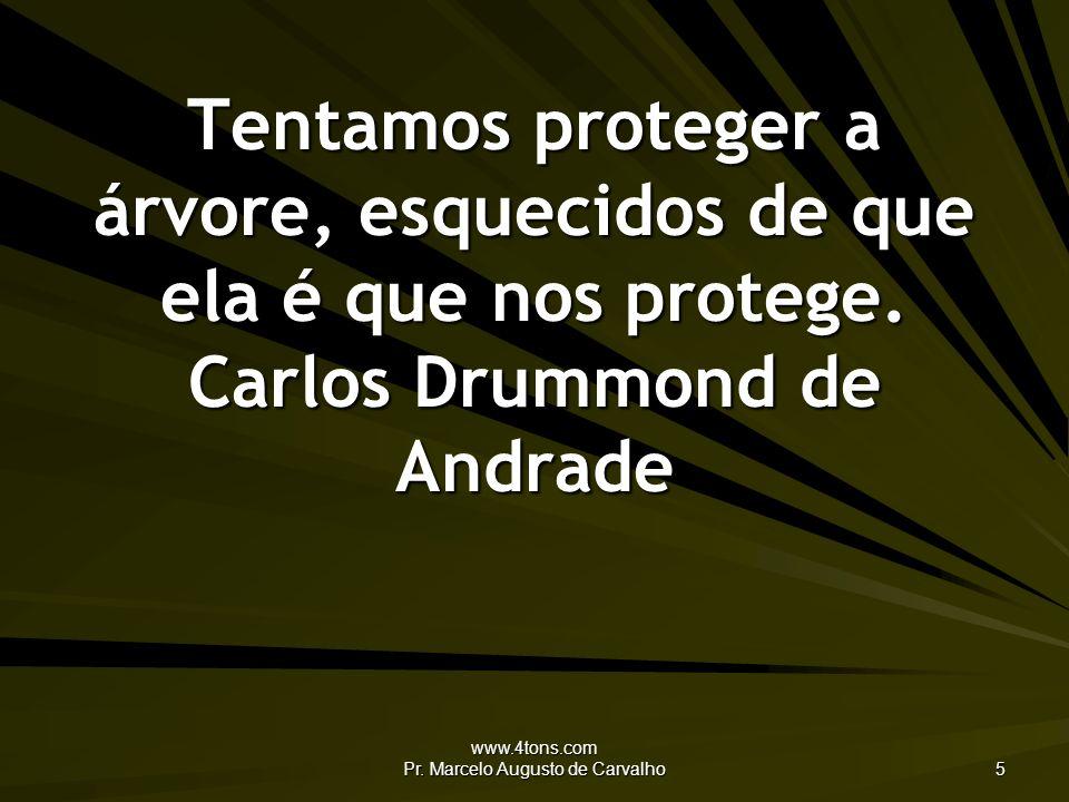 www.4tons.com Pr. Marcelo Augusto de Carvalho 5 Tentamos proteger a árvore, esquecidos de que ela é que nos protege. Carlos Drummond de Andrade