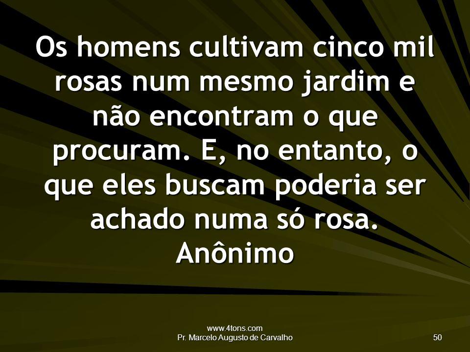 www.4tons.com Pr. Marcelo Augusto de Carvalho 50 Os homens cultivam cinco mil rosas num mesmo jardim e não encontram o que procuram. E, no entanto, o