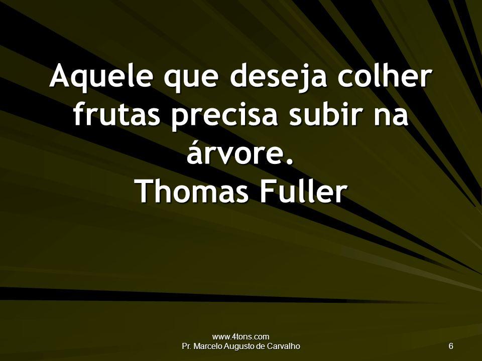 www.4tons.com Pr. Marcelo Augusto de Carvalho 6 Aquele que deseja colher frutas precisa subir na árvore. Thomas Fuller