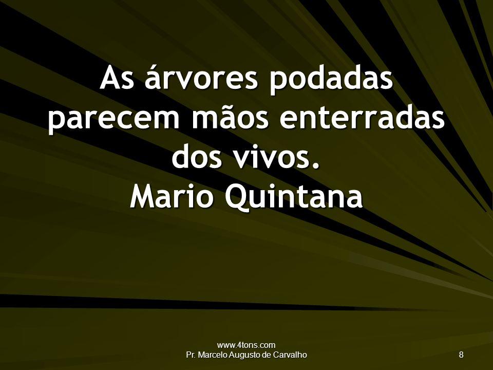 www.4tons.com Pr. Marcelo Augusto de Carvalho 8 As árvores podadas parecem mãos enterradas dos vivos. Mario Quintana