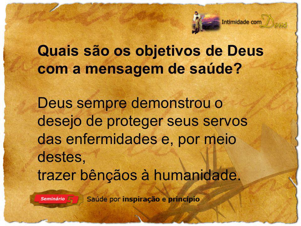 Quais são os objetivos de Deus com a mensagem de saúde? Deus sempre demonstrou o desejo de proteger seus servos das enfermidades e, por meio destes, t