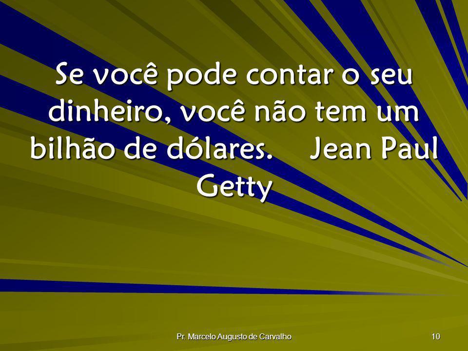 Pr. Marcelo Augusto de Carvalho 10 Se você pode contar o seu dinheiro, você não tem um bilhão de dólares.Jean Paul Getty