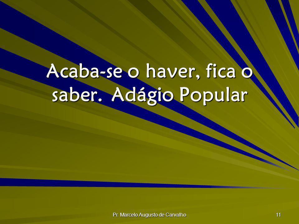 Pr. Marcelo Augusto de Carvalho 11 Acaba-se o haver, fica o saber.Adágio Popular