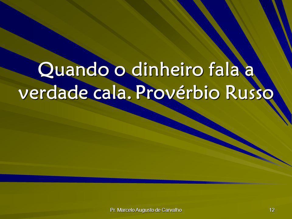 Pr. Marcelo Augusto de Carvalho 12 Quando o dinheiro fala a verdade cala.Provérbio Russo