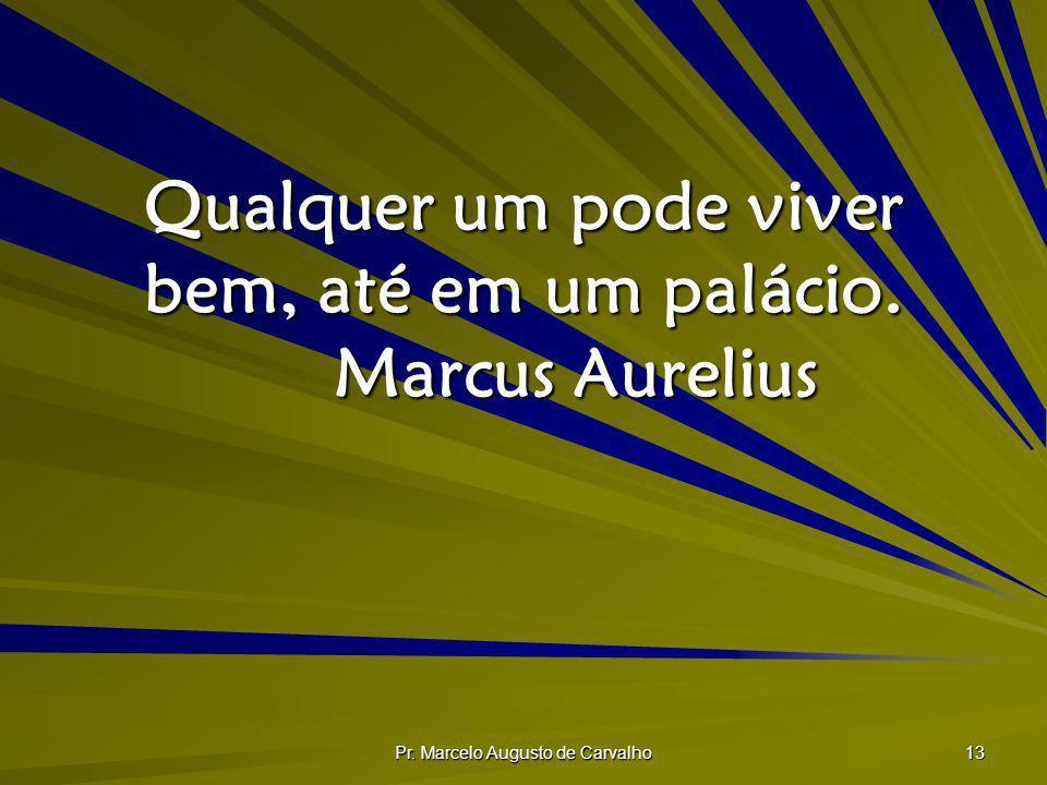 Pr. Marcelo Augusto de Carvalho 13 Qualquer um pode viver bem, até em um palácio. Marcus Aurelius