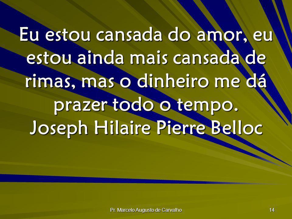 Pr. Marcelo Augusto de Carvalho 14 Eu estou cansada do amor, eu estou ainda mais cansada de rimas, mas o dinheiro me dá prazer todo o tempo. Joseph Hi