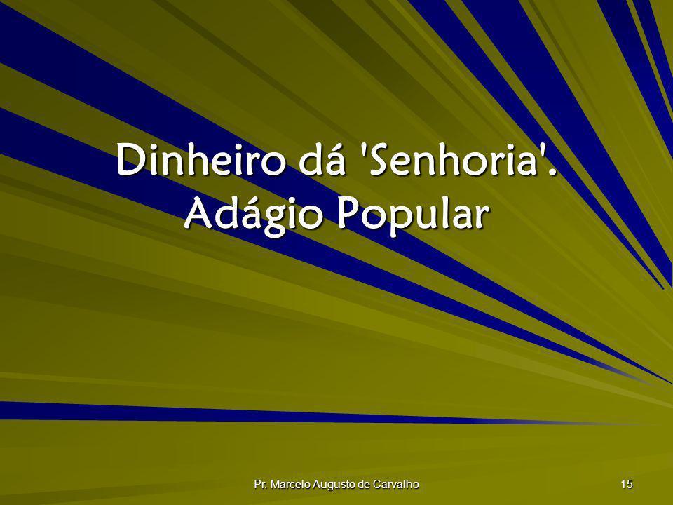 Pr. Marcelo Augusto de Carvalho 15 Dinheiro dá 'Senhoria'. Adágio Popular