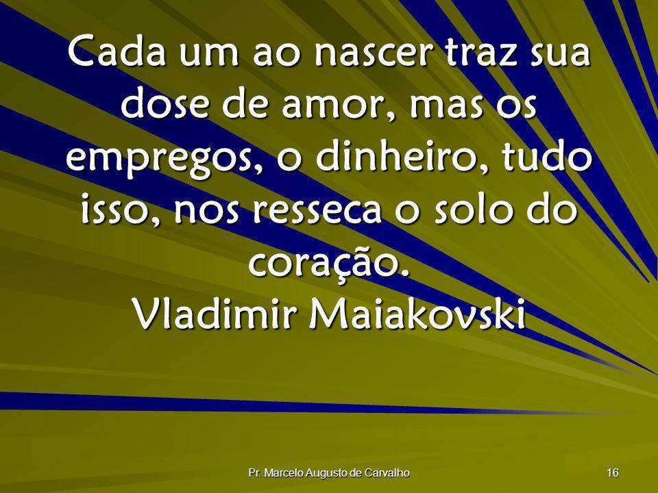 Pr. Marcelo Augusto de Carvalho 16 Cada um ao nascer traz sua dose de amor, mas os empregos, o dinheiro, tudo isso, nos resseca o solo do coração. Vla