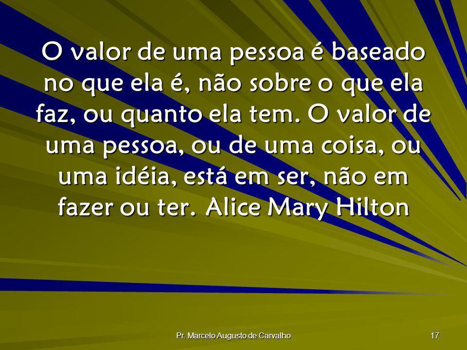 Pr. Marcelo Augusto de Carvalho 17 O valor de uma pessoa é baseado no que ela é, não sobre o que ela faz, ou quanto ela tem. O valor de uma pessoa, ou
