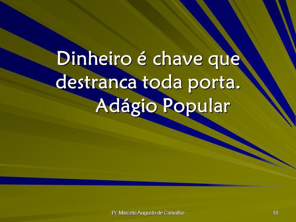Pr. Marcelo Augusto de Carvalho 18 Dinheiro é chave que destranca toda porta. Adágio Popular