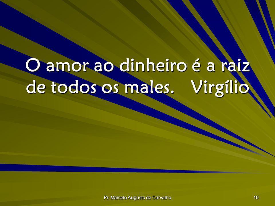 Pr. Marcelo Augusto de Carvalho 19 O amor ao dinheiro é a raiz de todos os males.Virgílio
