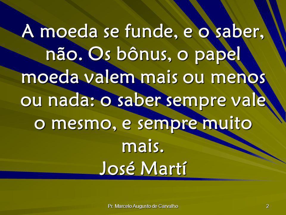 Pr. Marcelo Augusto de Carvalho 2 A moeda se funde, e o saber, não. Os bônus, o papel moeda valem mais ou menos ou nada: o saber sempre vale o mesmo,