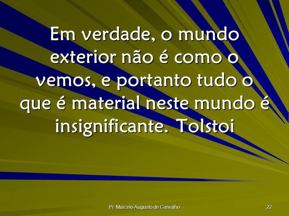 Pr. Marcelo Augusto de Carvalho 22 Em verdade, o mundo exterior não é como o vemos, e portanto tudo o que é material neste mundo é insignificante. Tol