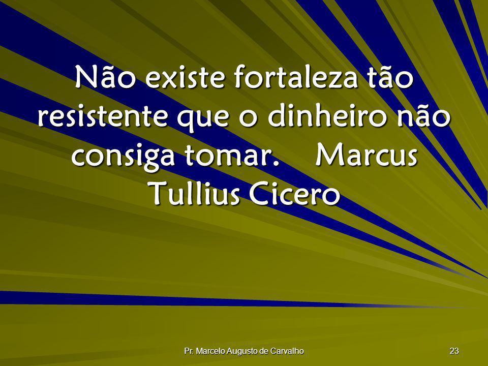 Pr. Marcelo Augusto de Carvalho 23 Não existe fortaleza tão resistente que o dinheiro não consiga tomar.Marcus Tullius Cicero