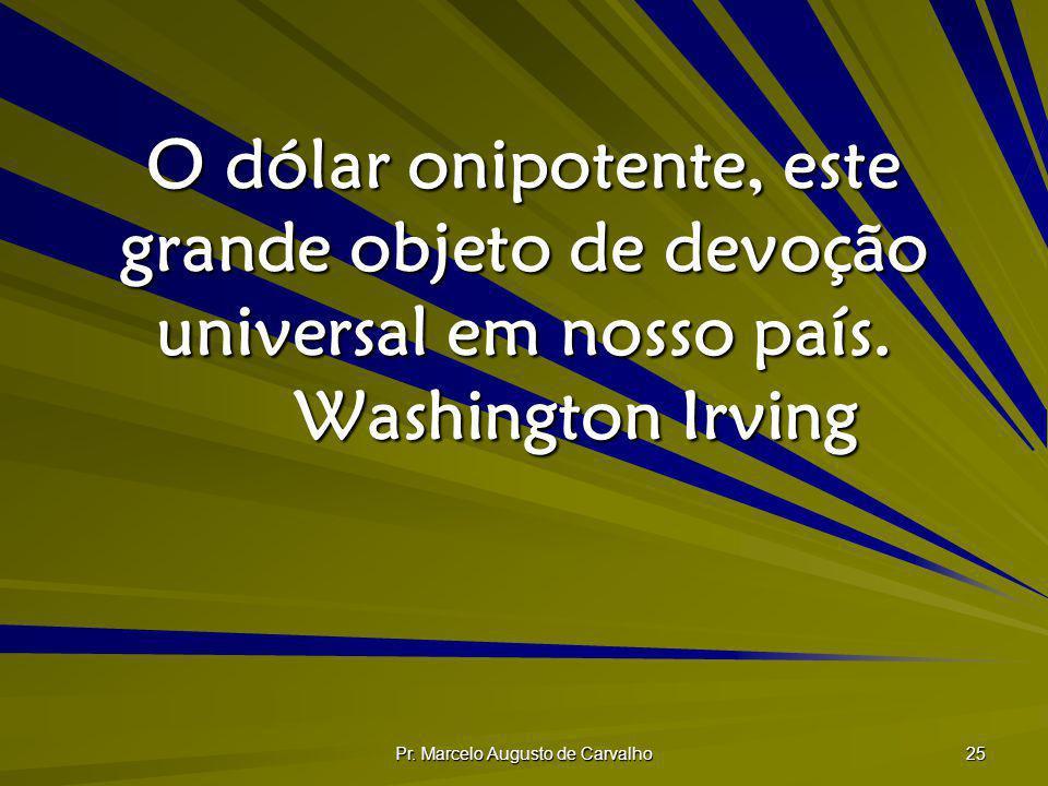 Pr. Marcelo Augusto de Carvalho 25 O dólar onipotente, este grande objeto de devoção universal em nosso país. Washington Irving