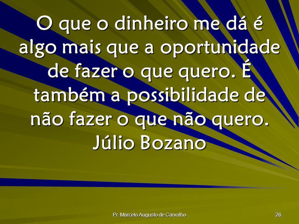 Pr. Marcelo Augusto de Carvalho 26 O que o dinheiro me dá é algo mais que a oportunidade de fazer o que quero. É também a possibilidade de não fazer o