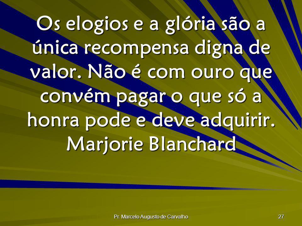 Pr. Marcelo Augusto de Carvalho 27 Os elogios e a glória são a única recompensa digna de valor. Não é com ouro que convém pagar o que só a honra pode