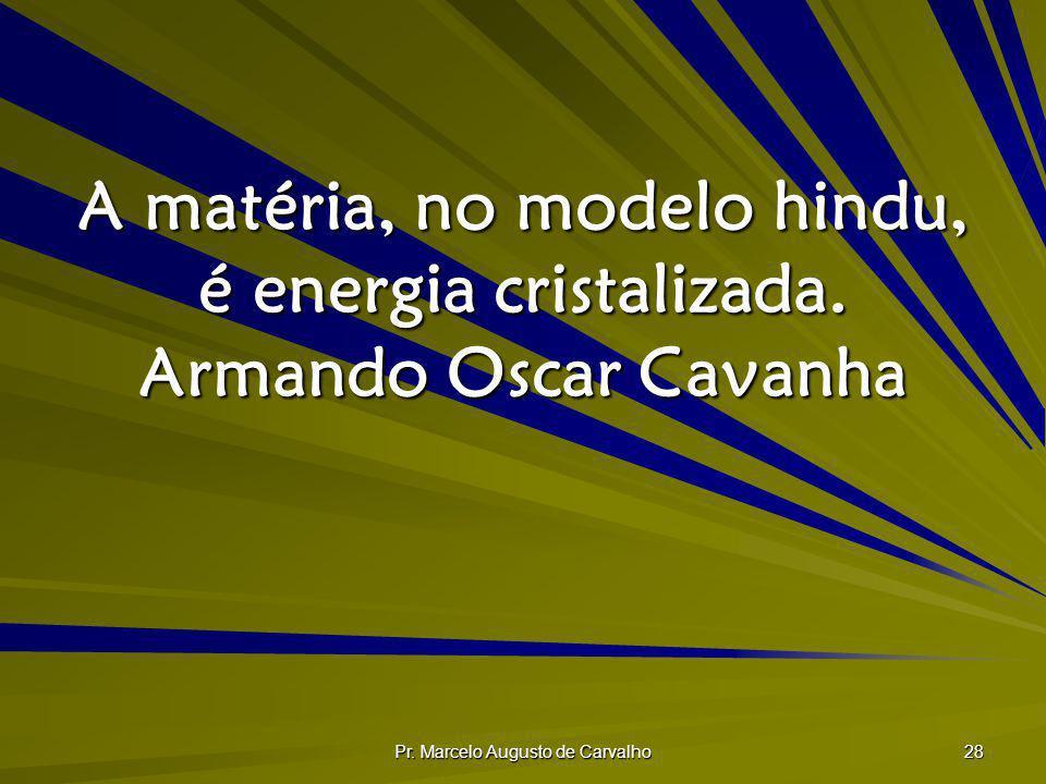 Pr. Marcelo Augusto de Carvalho 28 A matéria, no modelo hindu, é energia cristalizada. Armando Oscar Cavanha