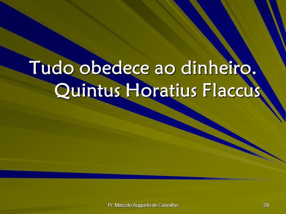 Pr. Marcelo Augusto de Carvalho 29 Tudo obedece ao dinheiro. Quintus Horatius Flaccus