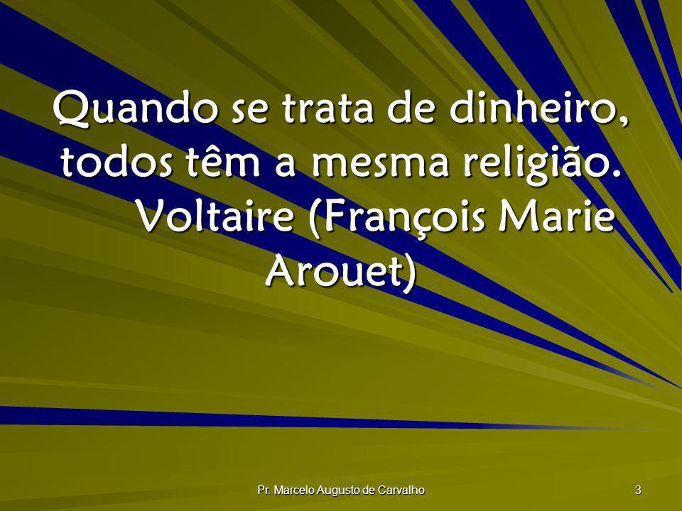 Pr. Marcelo Augusto de Carvalho 3 Quando se trata de dinheiro, todos têm a mesma religião. Voltaire (François Marie Arouet)