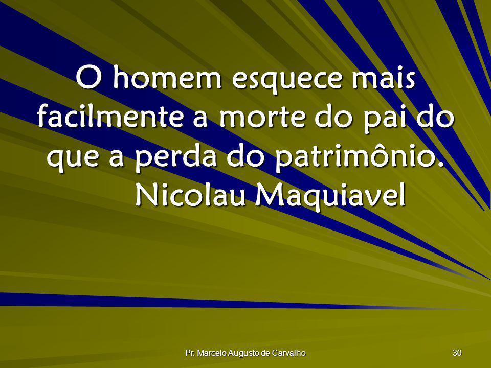 Pr. Marcelo Augusto de Carvalho 30 O homem esquece mais facilmente a morte do pai do que a perda do patrimônio. Nicolau Maquiavel