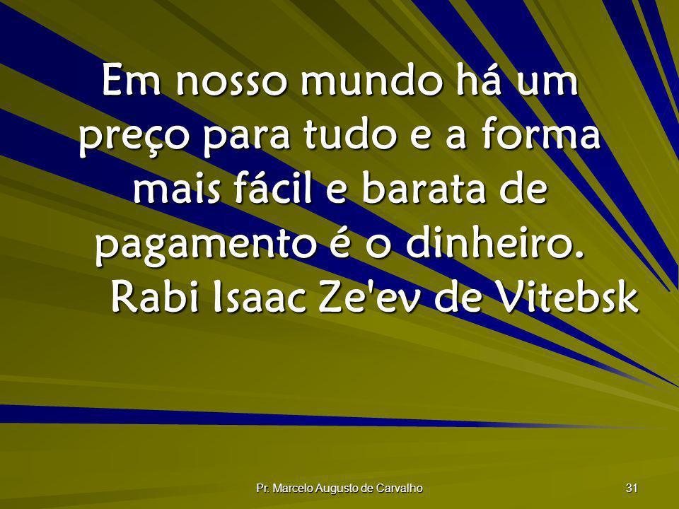 Pr. Marcelo Augusto de Carvalho 31 Em nosso mundo há um preço para tudo e a forma mais fácil e barata de pagamento é o dinheiro. Rabi Isaac Ze'ev de V