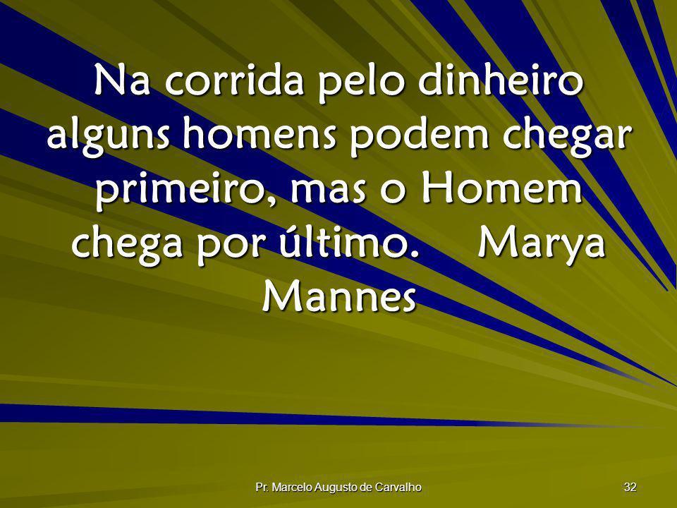 Pr. Marcelo Augusto de Carvalho 32 Na corrida pelo dinheiro alguns homens podem chegar primeiro, mas o Homem chega por último.Marya Mannes