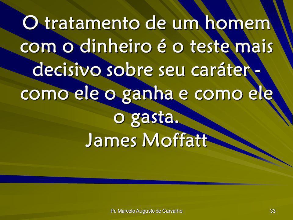 Pr. Marcelo Augusto de Carvalho 33 O tratamento de um homem com o dinheiro é o teste mais decisivo sobre seu caráter - como ele o ganha e como ele o g