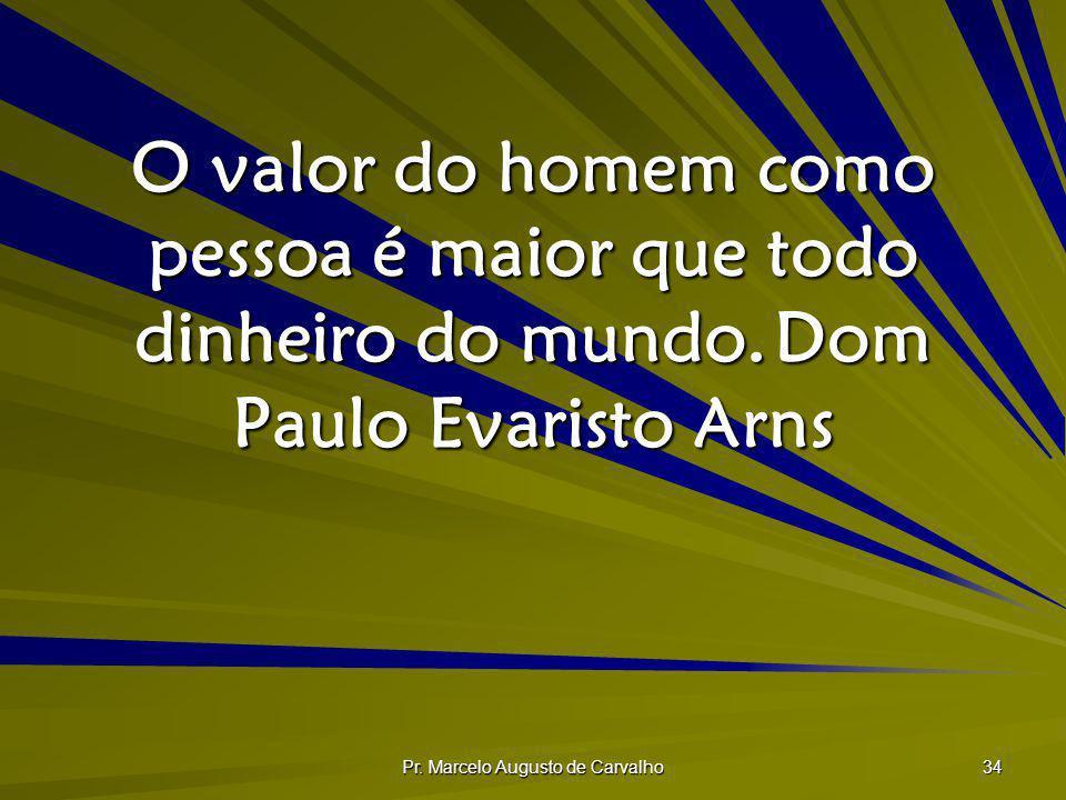 Pr. Marcelo Augusto de Carvalho 34 O valor do homem como pessoa é maior que todo dinheiro do mundo.Dom Paulo Evaristo Arns