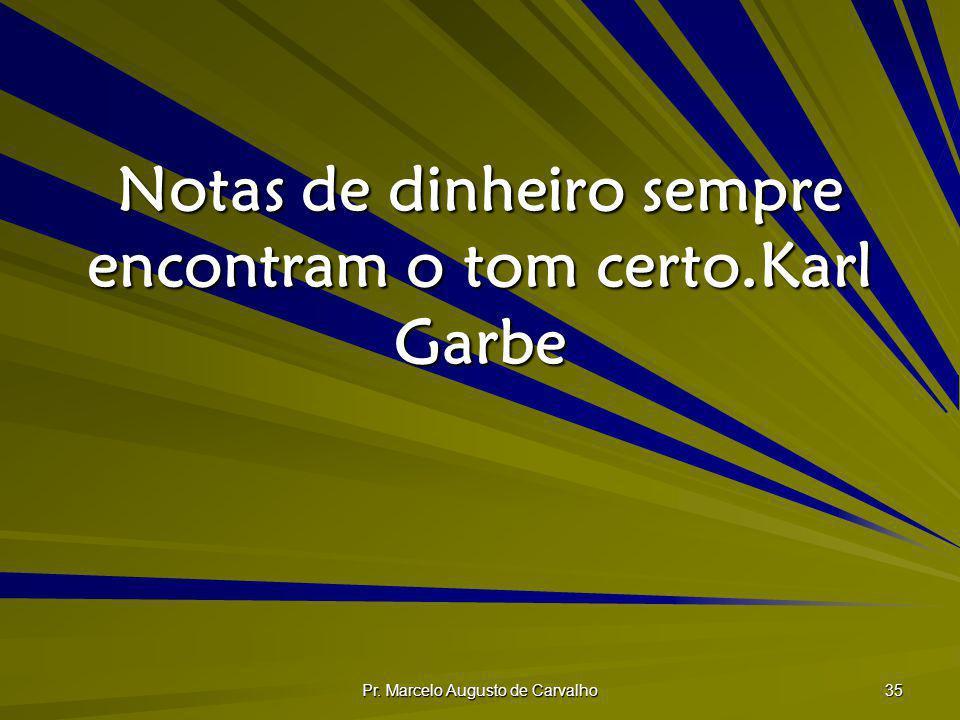 Pr. Marcelo Augusto de Carvalho 35 Notas de dinheiro sempre encontram o tom certo.Karl Garbe