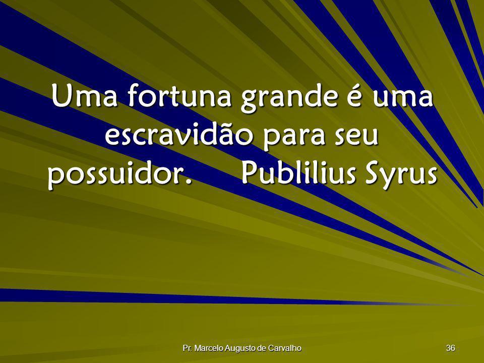 Pr. Marcelo Augusto de Carvalho 36 Uma fortuna grande é uma escravidão para seu possuidor.Publilius Syrus