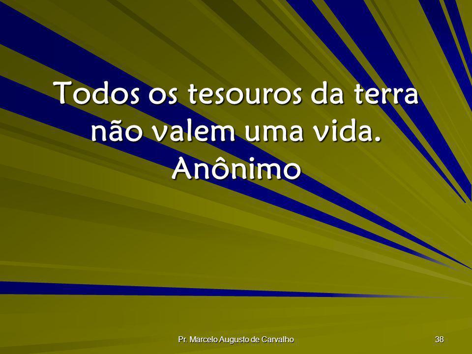 Pr. Marcelo Augusto de Carvalho 38 Todos os tesouros da terra não valem uma vida. Anônimo