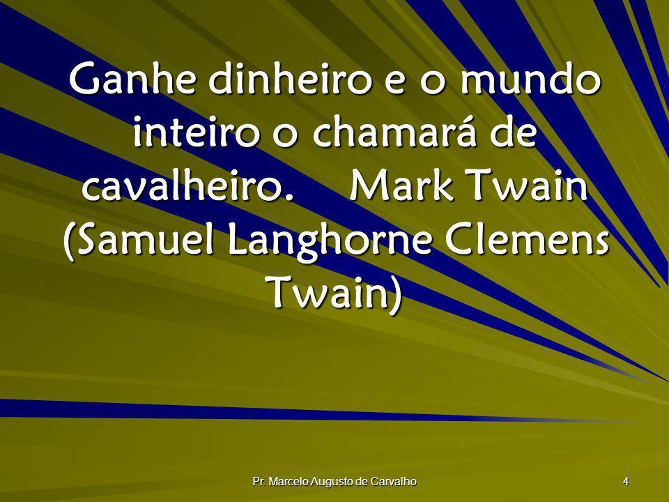 Pr. Marcelo Augusto de Carvalho 4 Ganhe dinheiro e o mundo inteiro o chamará de cavalheiro.Mark Twain (Samuel Langhorne Clemens Twain)