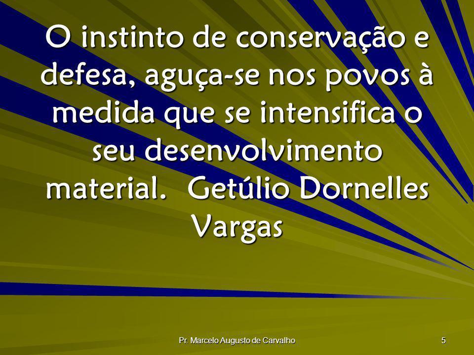 Pr. Marcelo Augusto de Carvalho 5 O instinto de conservação e defesa, aguça-se nos povos à medida que se intensifica o seu desenvolvimento material.Ge