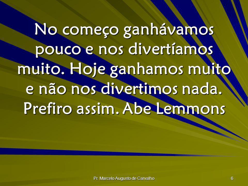 Pr. Marcelo Augusto de Carvalho 6 No começo ganhávamos pouco e nos divertíamos muito. Hoje ganhamos muito e não nos divertimos nada. Prefiro assim.Abe