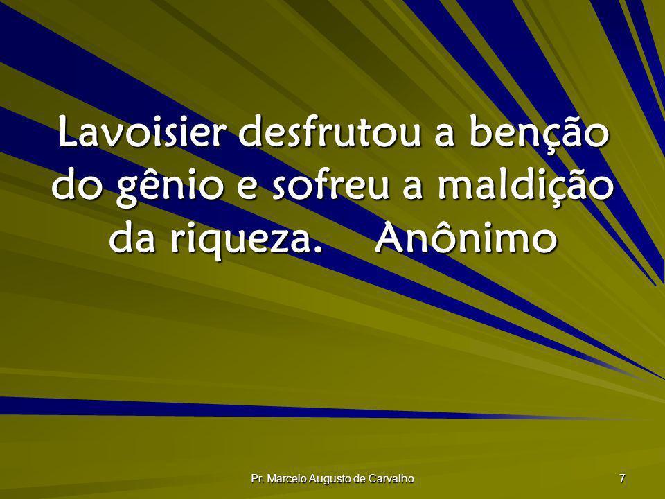 Pr. Marcelo Augusto de Carvalho 7 Lavoisier desfrutou a benção do gênio e sofreu a maldição da riqueza.Anônimo
