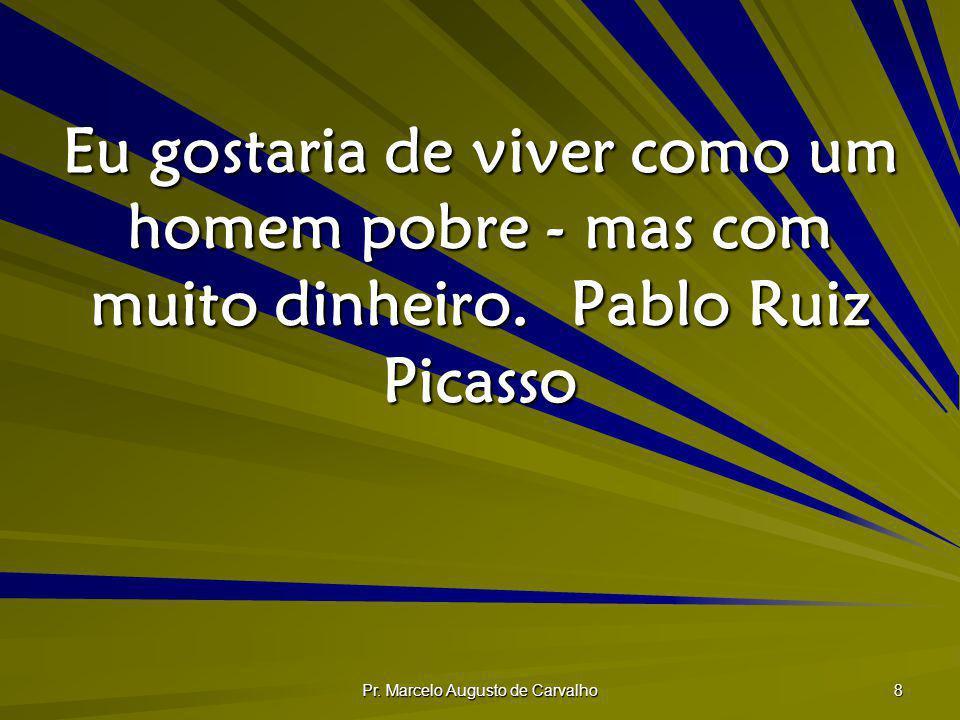 Pr. Marcelo Augusto de Carvalho 8 Eu gostaria de viver como um homem pobre - mas com muito dinheiro.Pablo Ruiz Picasso