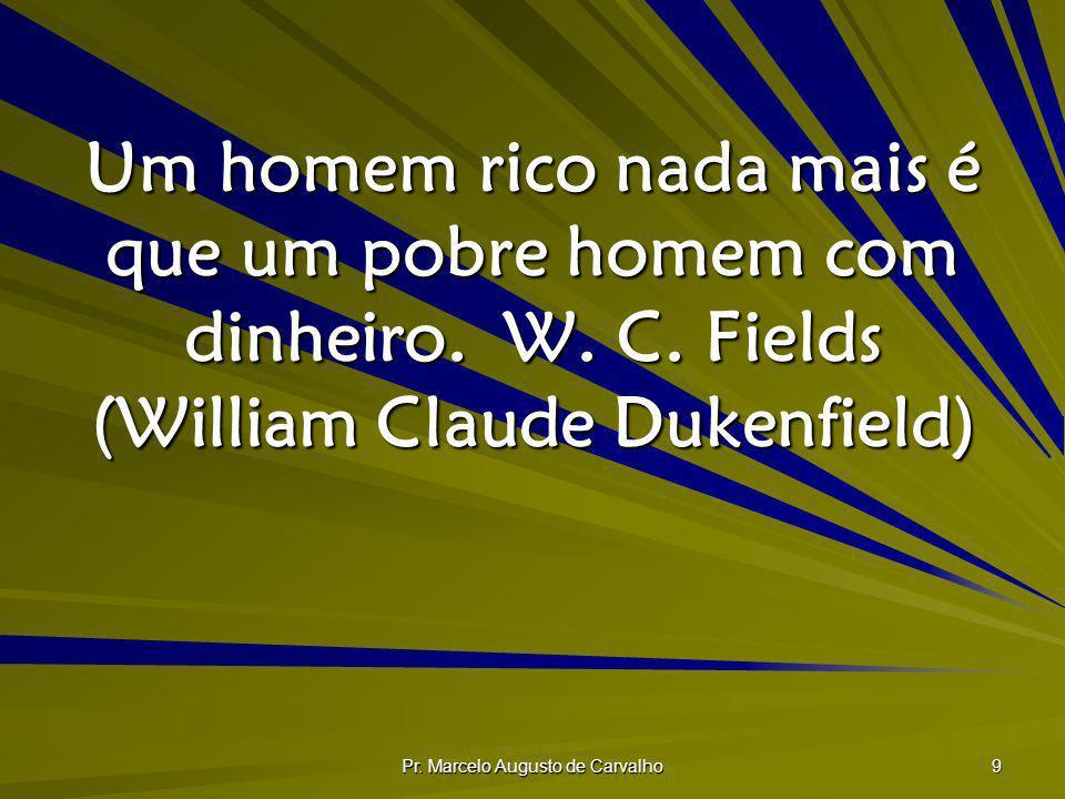 Pr. Marcelo Augusto de Carvalho 9 Um homem rico nada mais é que um pobre homem com dinheiro.W. C. Fields (William Claude Dukenfield)