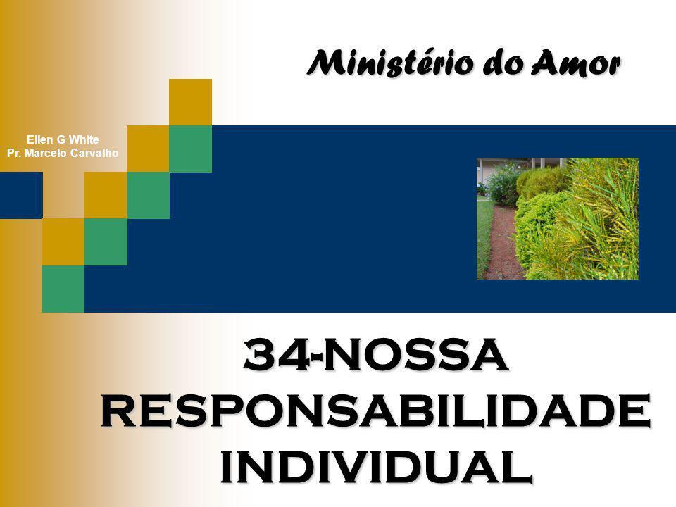 34-NOSSA RESPONSABILIDADE INDIVIDUAL Ministério do Amor Ellen G White Pr. Marcelo Carvalho
