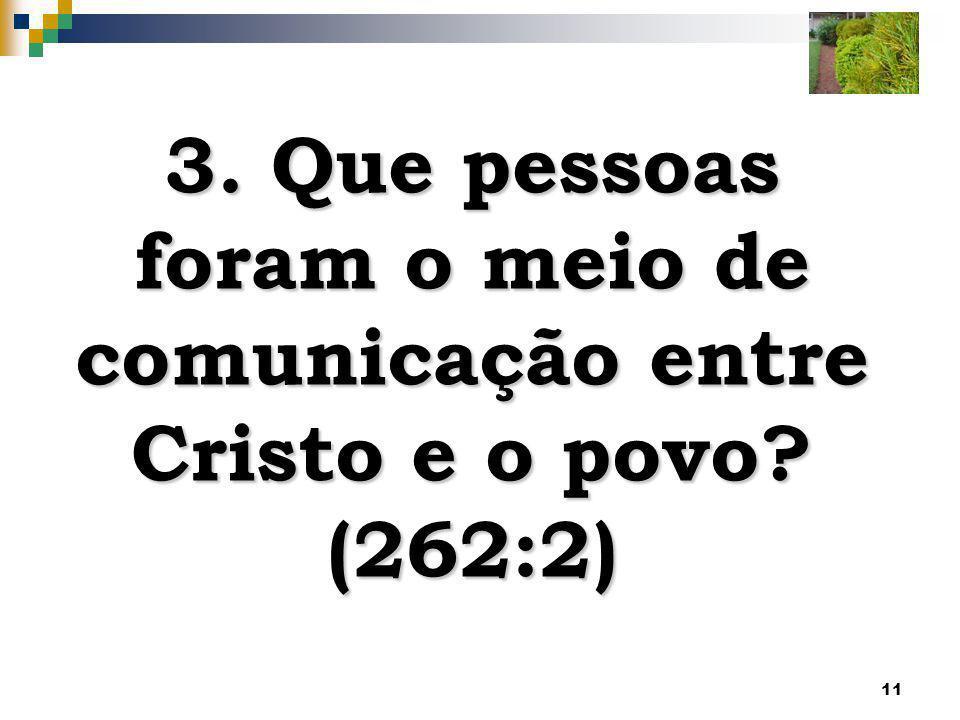 11 3. Que pessoas foram o meio de comunicação entre Cristo e o povo? (262:2)