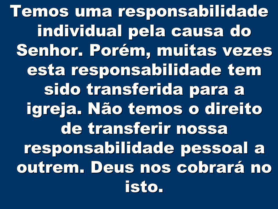 3 Temos uma responsabilidade individual pela causa do Senhor. Porém, muitas vezes esta responsabilidade tem sido transferida para a igreja. Não temos