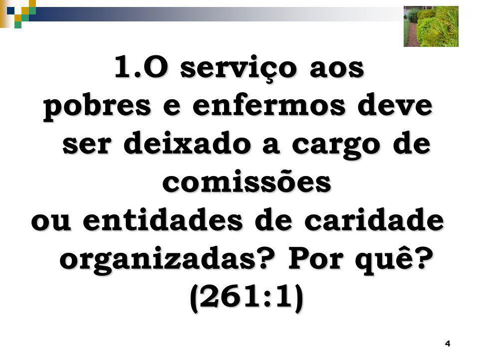 4 1.O serviço aos pobres e enfermos deve ser deixado a cargo de comissões ou entidades de caridade organizadas? Por quê? (261:1)
