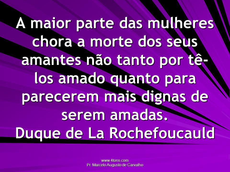 www.4tons.com Pr. Marcelo Augusto de Carvalho A maior parte das mulheres chora a morte dos seus amantes não tanto por tê- los amado quanto para parece